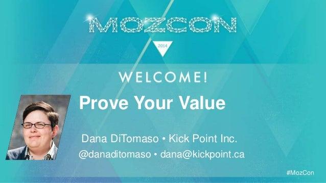 #MozCon Dana DiTomaso • Kick Point Inc. Prove Your Value @danaditomaso • dana@kickpoint.ca
