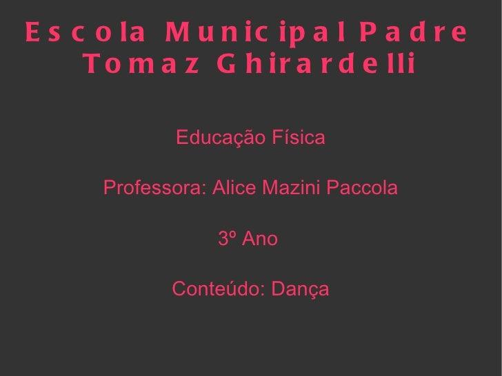Escola Municipal Padre Tomaz Ghirardelli Educação Física Professora: Alice Mazini Paccola 3º Ano  Conteúdo: Dança