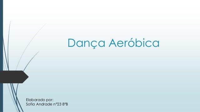 Dança Aeróbica Elaborado por: Sofia Andrade n°23 8°B