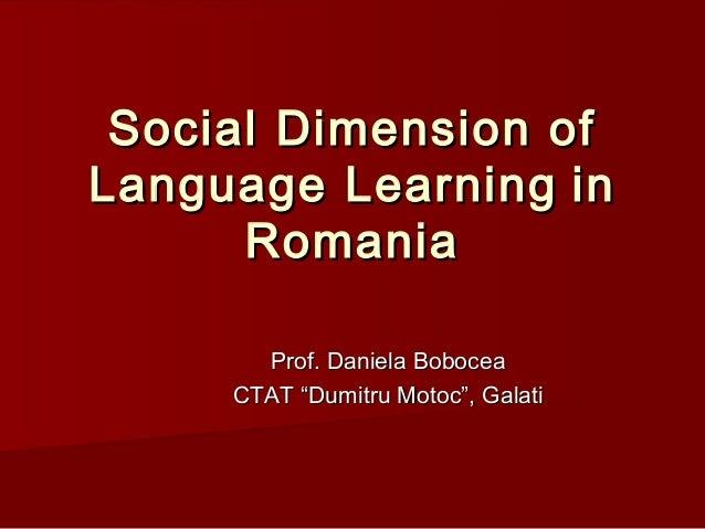 Social Dimension ofSocial Dimension ofLanguage LearningLanguage Learning ininRomaniaRomaniaProf. Daniela BoboceaProf. Dani...