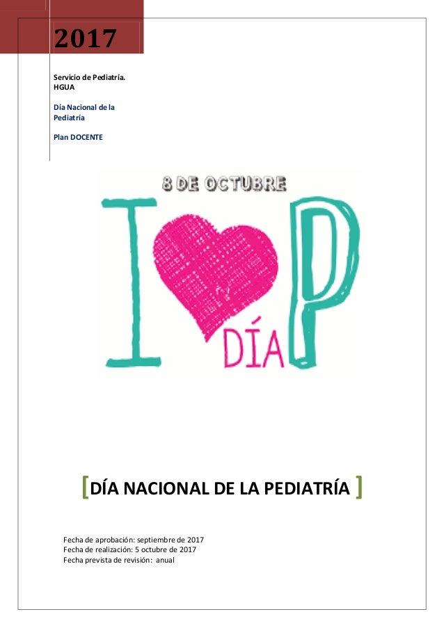 2017 Servicio de Pediatría. HGUA Día Nacional de la Pediatría Plan DOCENTE [DÍA NACIONAL DE LA PEDIATRÍA ] Fecha de aproba...