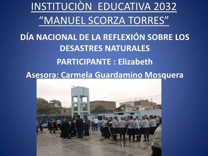 """INSTITUCIÒN EDUCATIVA 2032    """"MANUEL SCORZA TORRES""""DÍA NACIONAL DE LA REFLEXIÓN SOBRE LOS         DESASTRES NATURALES    ..."""