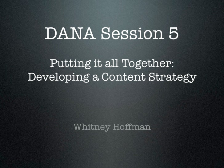 DANA Session 5   Putting it all Together:Developing a Content Strategy       Whitney Hoffman