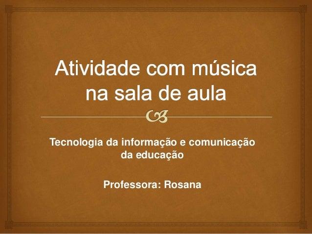 Tecnologia da informação e comunicação da educação Professora: Rosana
