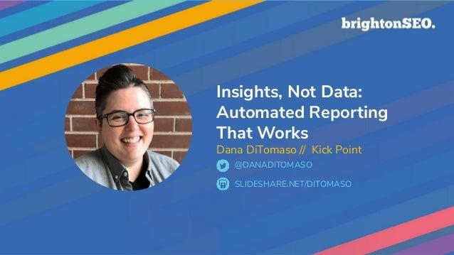 Insights, Not Data: Automated Reporting That Works Dana DiTomaso // Kick Point SLIDESHARE.NET/DITOMASO @DANADITOMASO