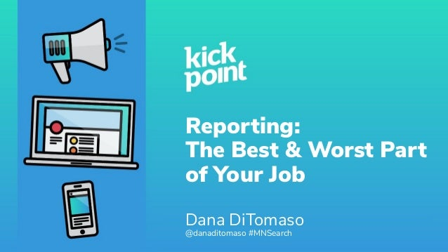 Reporting: The Best & Worst Part of Your Job Dana DiTomaso @danaditomaso #MNSearch