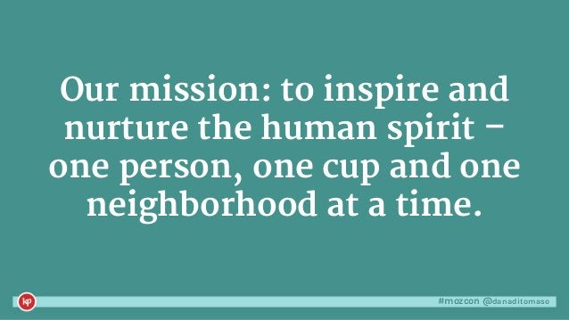 #mozcon @danaditomaso Our mission: to inspire and nurture the human spirit – one person, one cup and one neighborhood at a...