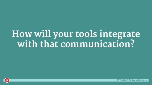 #mozcon @danaditomaso How will your tools integrate with that communication?
