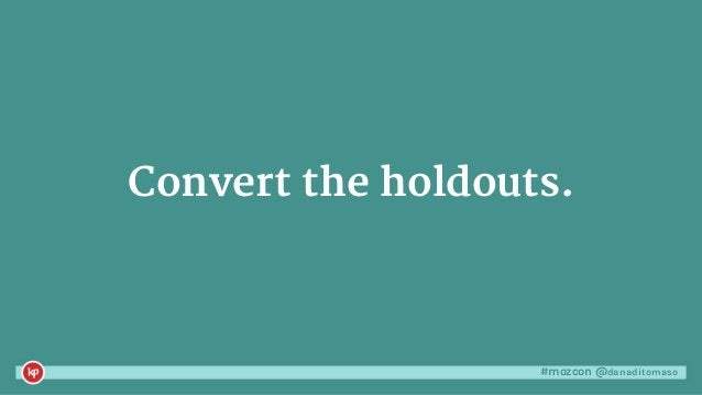 #mozcon @danaditomaso Convert the holdouts.