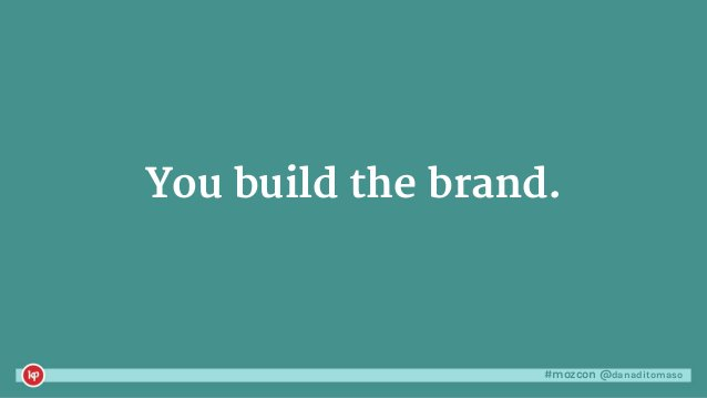 #mozcon @danaditomaso You build the brand.