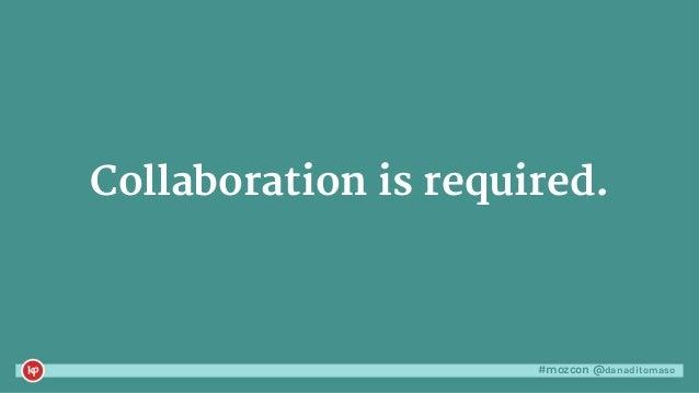 #mozcon @danaditomaso Collaboration is required.
