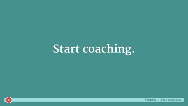 #mozcon @danaditomaso Start coaching.