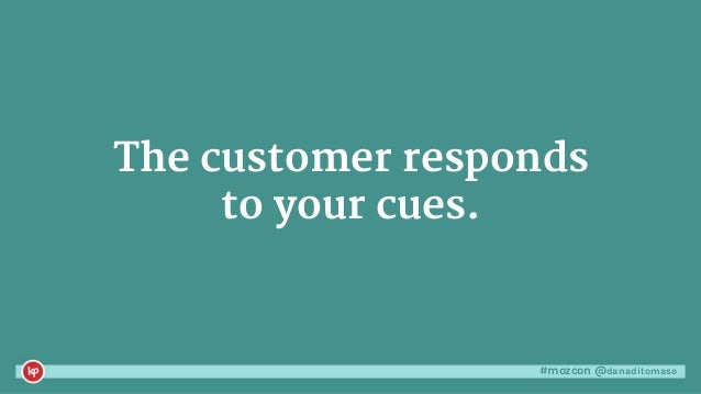 #mozcon @danaditomaso The customer responds to your cues.