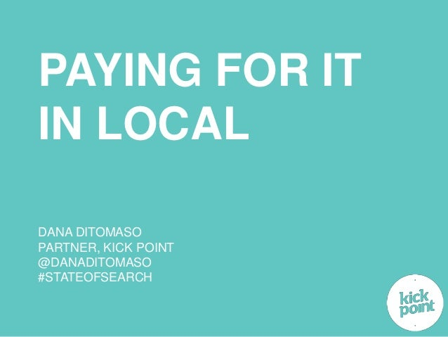 PAYING FOR IT  IN LOCAL  DANA DITOMASO  PARTNER, KICK POINT  @DANADITOMASO  #STATEOFSEARCH