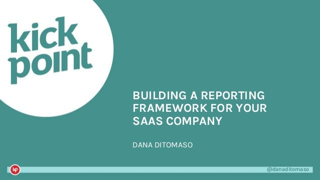 @danaditomaso@danaditomaso DANA DITOMASO BUILDING A REPORTING FRAMEWORK FOR YOUR SAAS COMPANY