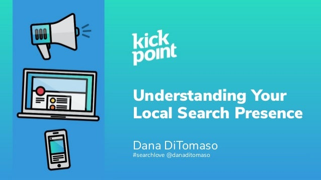 Understanding Your Local Search Presence Dana DiTomaso #searchlove @danaditomaso
