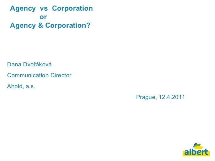 Agency  vs  Corporation    or  Agency & Corporation? Dana Dvořáková Communication Director Ahold, a.s. Prague, 12.4.2011