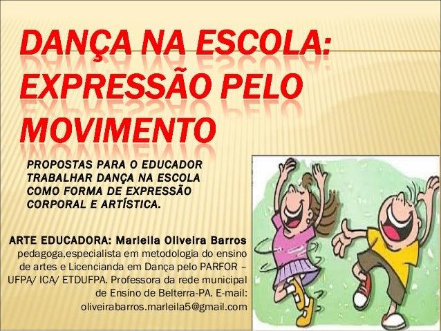 PROPOSTAS PARA O EDUCADOR TRABALHAR DANÇA NA ESCOLA COMO FORMA DE EXPRESSÃO CORPORAL E ARTÍSTICA. ARTE EDUCADORA: Marleila...