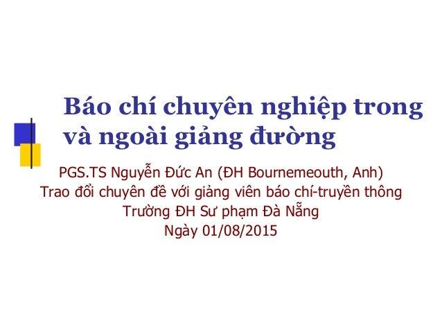 Báo chí chuyên nghiệp trong và ngoài giảng đường PGS.TS Nguyễn Đức An (ĐH Bournemeouth, Anh) Trao đổi chuyên đề với giảng ...