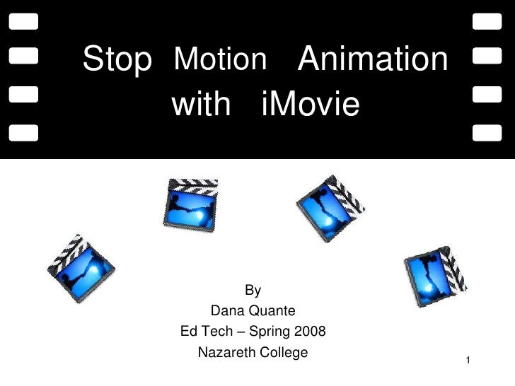 1<br />Stop<br />Motion<br />Animation<br />with<br />iMovie<br />By<br />Dana Quante<br />Ed Tech – Spring 2008<br />Naza...
