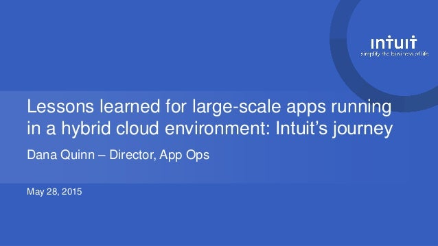 Lessons learned for large-scale apps running in a hybrid cloud environment: Intuit's journey Dana Quinn – Director, App Op...