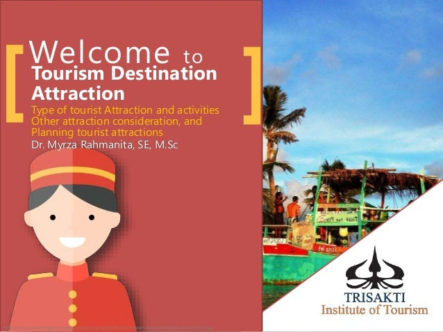 Welcome to Tourism Destination Attraction[ ]Dr. Myrza Rahmanita, SE, M.Sc Type of tourist Attraction and activities Other ...