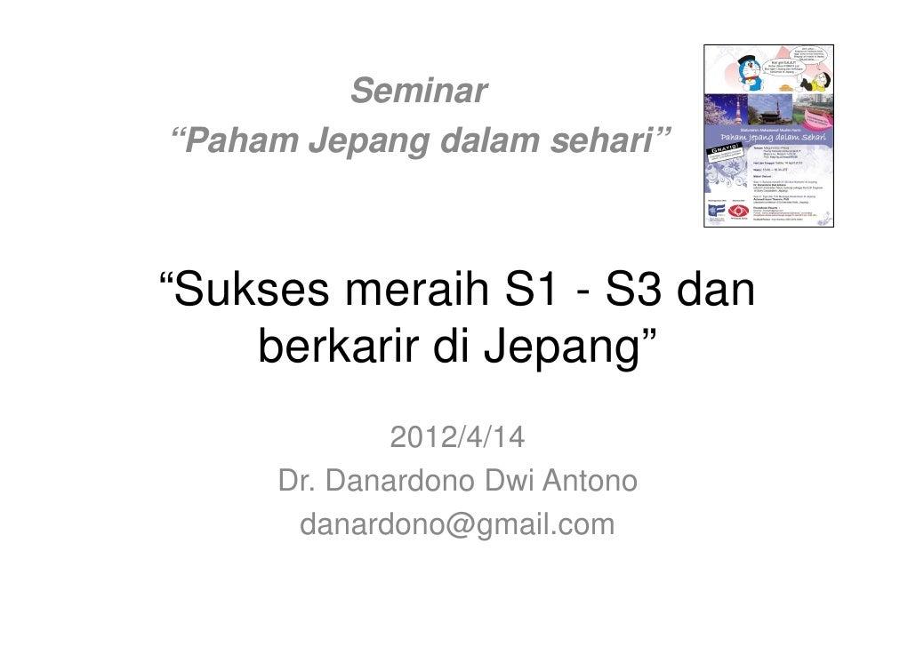"""Seminar""""Paham Jepang dalam sehari""""""""Sukses meraih S1 - S3 dan    berkarir di Jepang""""             2012/4/14     Dr. Danardon..."""