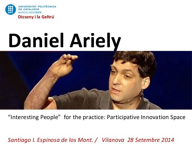 """Disseny i la Geltrú  Disseny i la Geltrú  Daniel Ariely  """"Interesting People"""" for the practice: Participative Innovation S..."""
