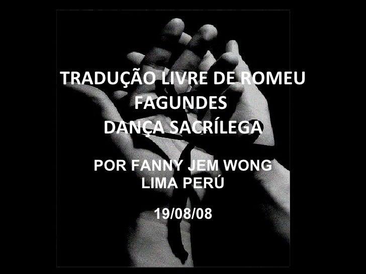 TRADUÇÃO LIVRE DE ROMEU FAGUNDES  DANÇA SACRÍLEGA POR FANNY JEM WONG LIMA PERÚ 19/08/08