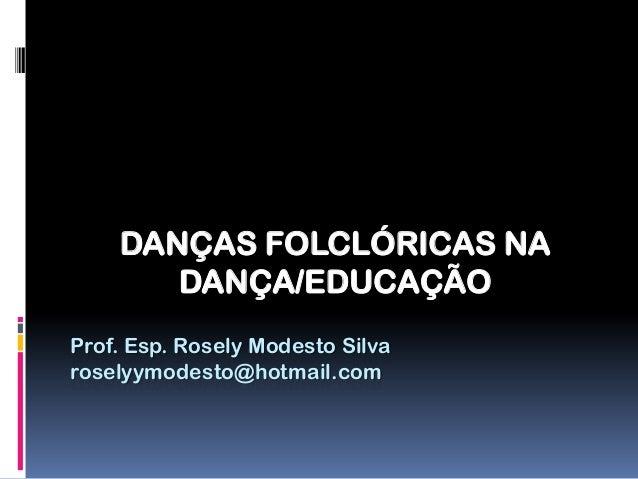 DANÇAS FOLCLÓRICAS NA       DANÇA/EDUCAÇÃOProf. Esp. Rosely Modesto Silvaroselyymodesto@hotmail.com