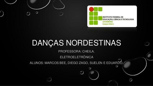 DANÇAS NORDESTINAS PROFESSORA: CHEILA. ELETROELETRÔNICA ALUNOS: MARCOS BEE, DIEGO ZAGO, SUELEN E EDUARDO.