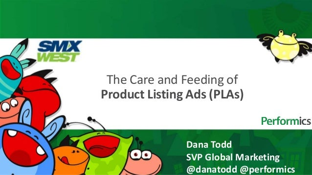 The Care and Feeding ofProduct Listing Ads (PLAs)               Dana Todd               SVP Global Marketing              ...