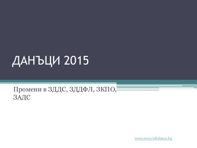ДАНЪЦИ 2015 Промени в ЗДДС, ЗДДФЛ, ЗКПО, ЗАДС www.news.inbalance.bg