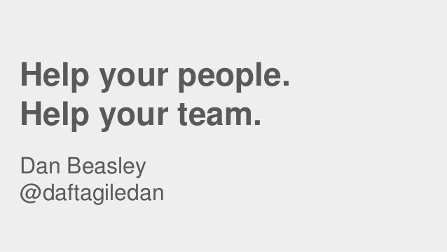 Help your people. Help your team. Dan Beasley @daftagiledan
