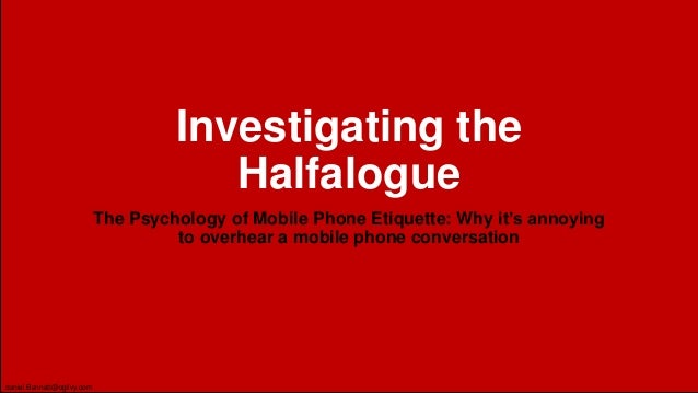 Investigating the Halfalogue The Psychology of Mobile Phone Etiquette: Why it's annoying to overhear a mobile phone conver...