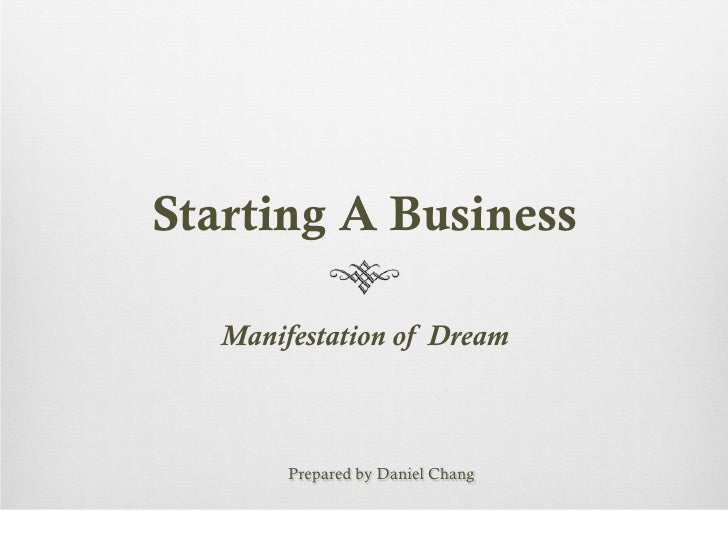 Starting A Business   Manifestation of Dream        Prepared by Daniel Chang
