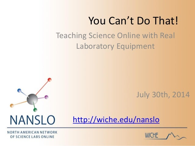 You Can't Do That! July 30th, 2014 http://wiche.edu/nanslo Teaching Science Online with Real Laboratory Equipment