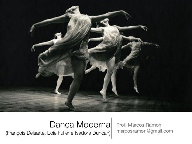 Dança Moderna  (François Delsarte, Loie Fuller e Isadora Duncan)  Prof. Marcos Ramon  marcosramon@gmail.com