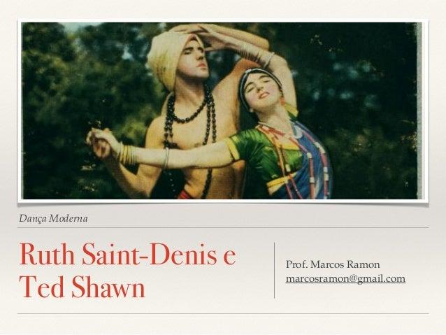 Dança Moderna  Ruth Saint-Denis e  Ted Shawn Prof. Marcos Ramon  marcosramon@gmail.com