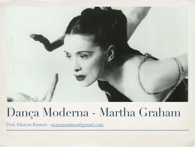 Dança Moderna - Martha Graham  Prof. Marcos Ramon - marcosramon@gmail.com
