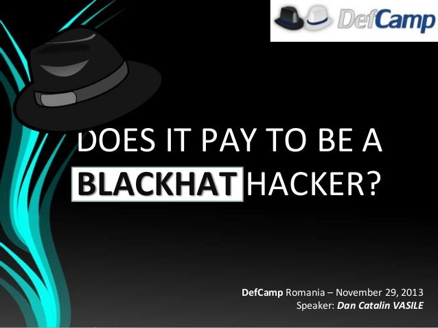 DOES IT PAY TO BE A BLACKHAT HACKER? DefCamp Romania – November 29, 2013 Speaker: Dan Catalin VASILE