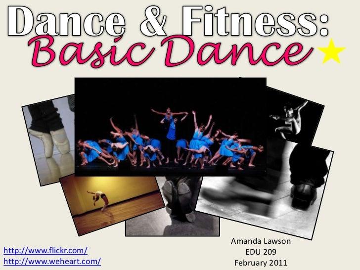 Dance & Fitness:<br />Basic Dance<br />Amanda Lawson<br />EDU 209<br />February 2011<br />http://www.flickr.com/<br />http...
