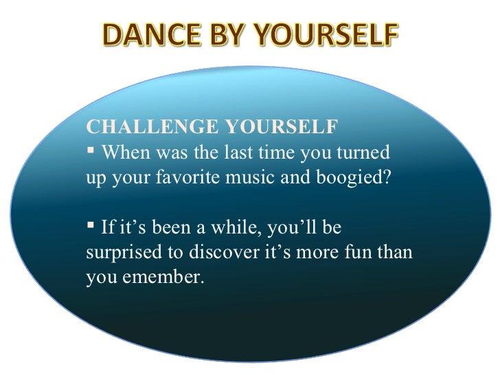 <ul><li>CHALLENGE YOURSELF  </li></ul><ul><li>When was the last time you turned up your favorite music and boogied?  </li>...