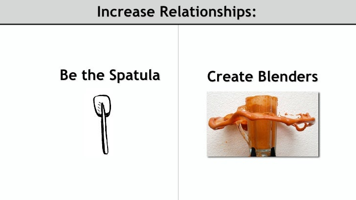 Increase Relationships:    Be the Spatula      Create Blenders