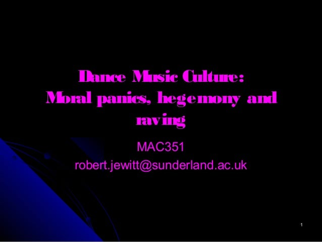 Dance M usic Culture: M oral panics, hegemony and raving MAC351 robert.jewitt@sunderland.ac.uk  1
