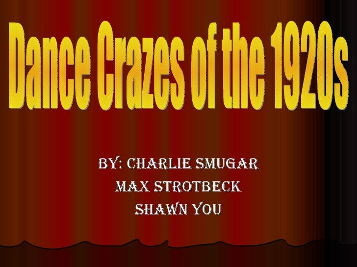 By: Charlie Smugar Max Strotbeck Shawn You Dance Crazes of the 1920s