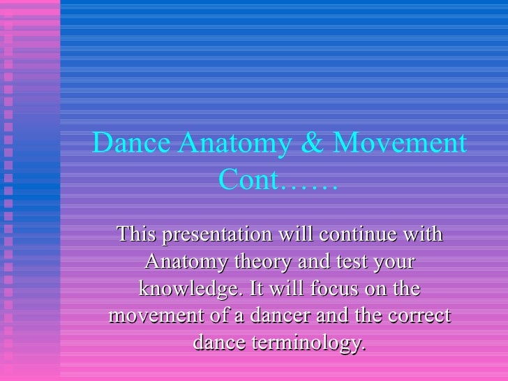 Dance Anatomy & Movement Cont…… This presentation will continue with Anatomy theory and test your knowledge. It will focus...