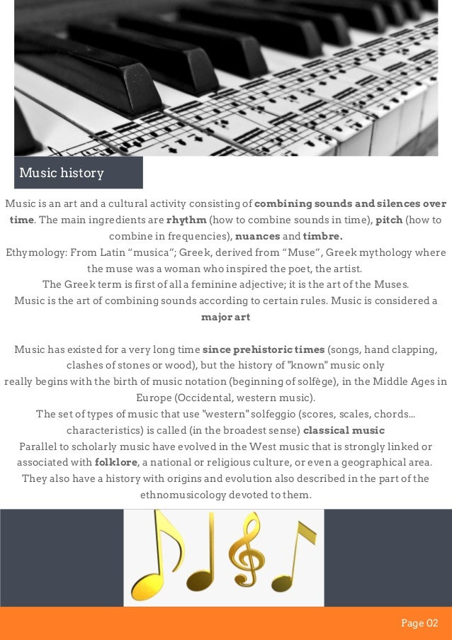 Music is an art and a cultural activity consisting of combining sounds and silences over time. The main ingredients are rh...