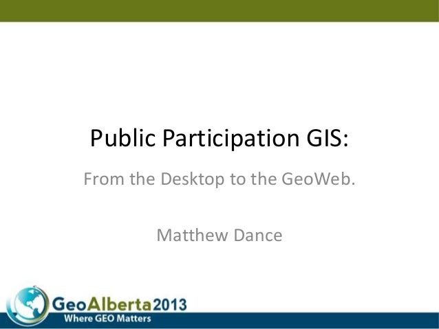 Public Participation GIS: From the Desktop to the GeoWeb. Matthew Dance