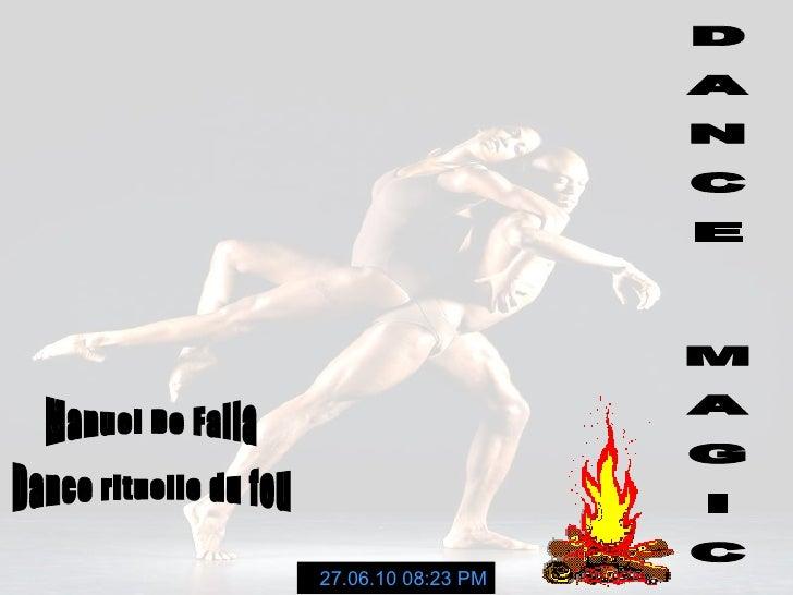 D A N C E  M A G I C Manuel De Falla 27.06.10   08:23 PM Dance rituelle du feu